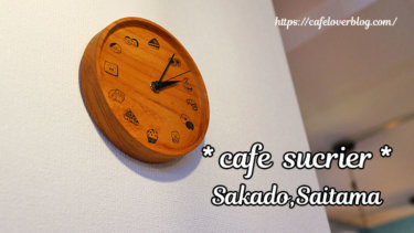 cafe sucrier / 埼玉県坂戸市 ◇ パティシエが営むアットホームなカフェ