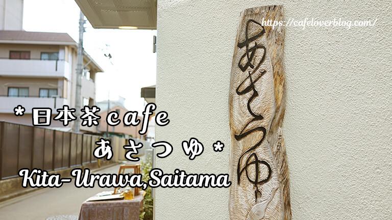 日本茶カフェ あさつゆ◇埼玉県さいたま市浦和区
